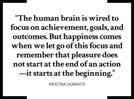 """The human brain is wired to focus on achievement, goals, and outcomes. But happiness comes when we let go of this focus and remember that pleasure does not start at the end of an action—it starts at the beginning."" Kristina Durante"